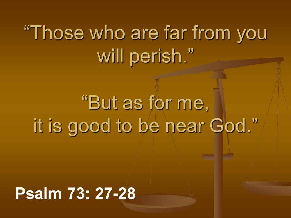 """Those who are far from you will perish."" ""But as for me, it is good to be near God."" Psalm 73: 27-28"