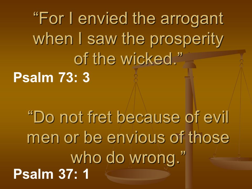 """For I envied the arrogant when I saw the prosperity of the wicked."" Psalm 73: 3 ""Do not fret because of evil men or be envious of those who do wrong."
