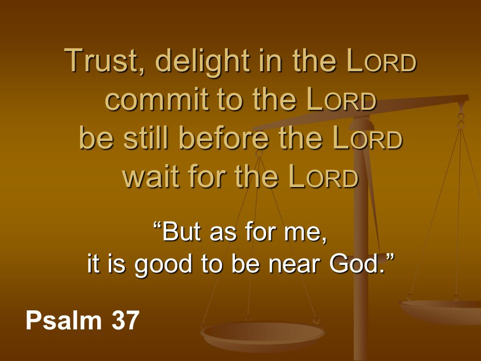"Trust, delight in the L ORD commit to the L ORD be still before the L ORD wait for the L ORD Psalm 37 ""But as for me, it is good to be near God."""