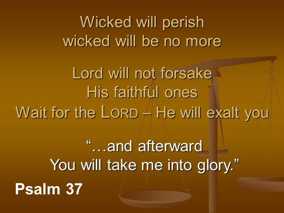 "Wicked will perish wicked will be no more Lord will not forsake His faithful ones Wait for the L ORD – He will exalt you Psalm 37 ""…and afterward You"