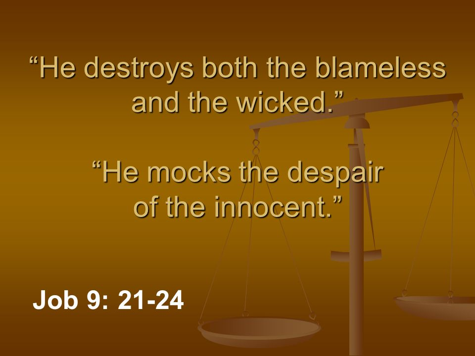 He destroys both the blameless and the wicked. He mocks the despair of the innocent. Job 9: 21-24