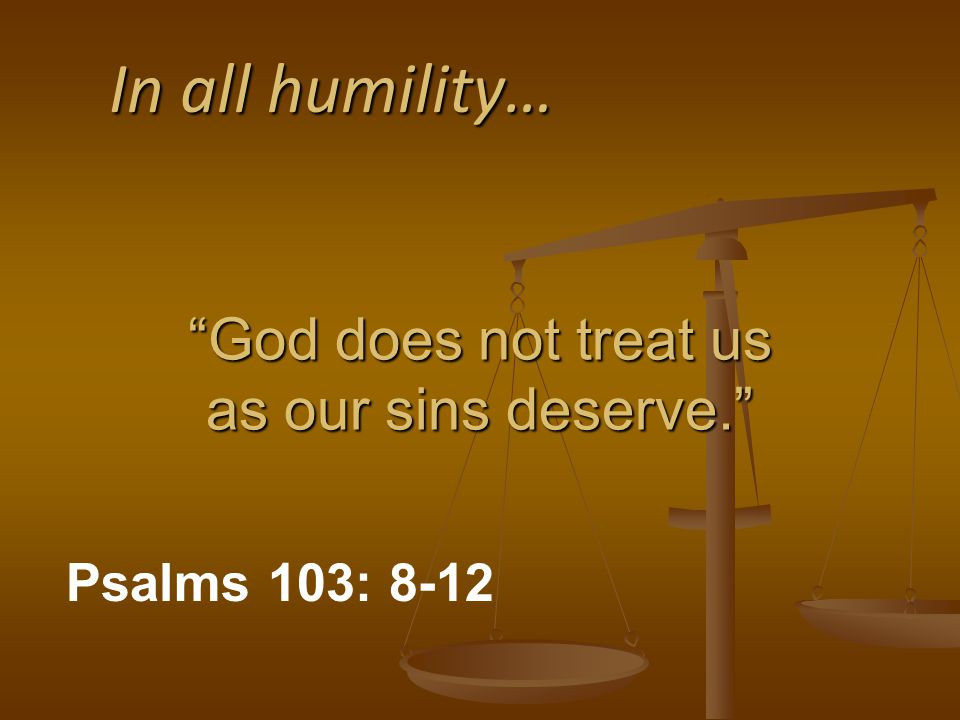 In all humility… God does not treat us as our sins deserve. Psalms 103: 8-12