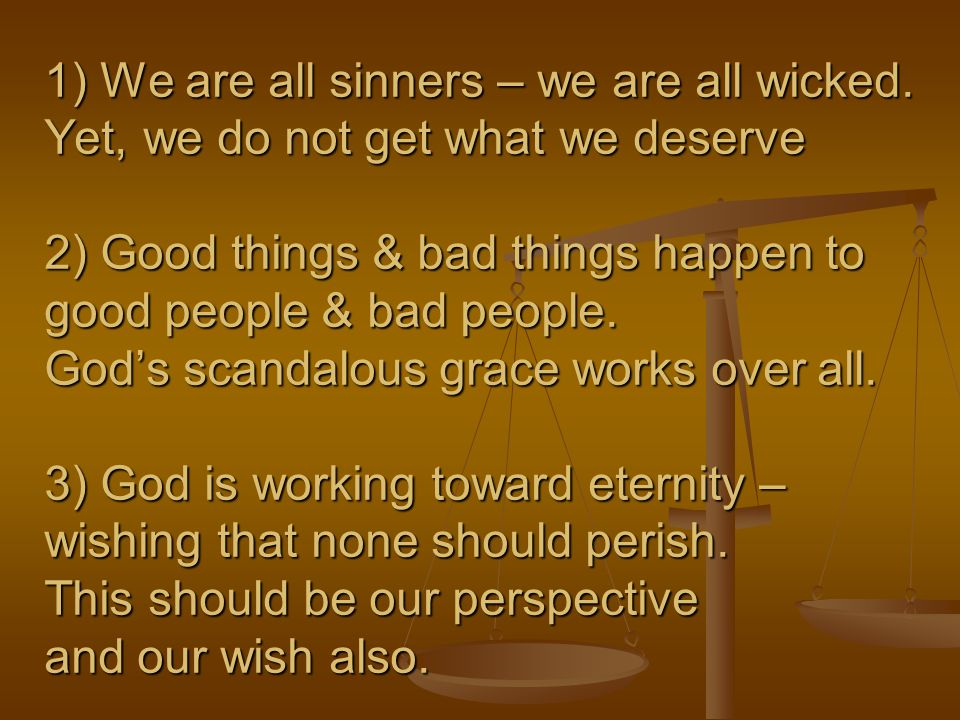 1) We are all sinners – we are all wicked. Yet, we do not get what we deserve 2) Good things & bad things happen to good people & bad people. God's sc