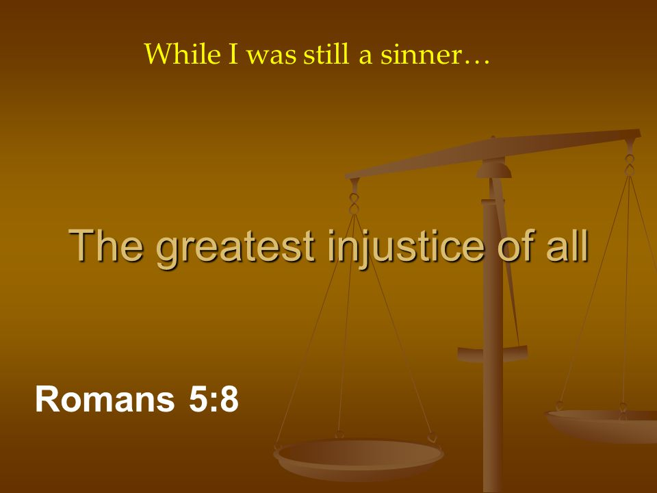 The greatest injustice of all Romans 5:8 While I was still a sinner…