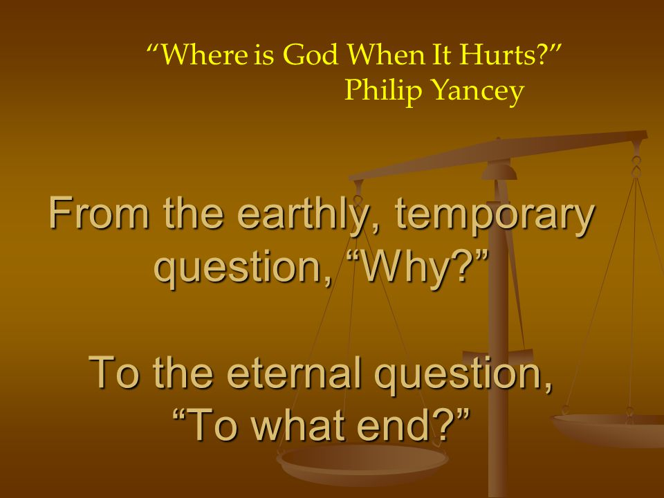 From the earthly, temporary question, Why To the eternal question, To what end Where is God When It Hurts Philip Yancey