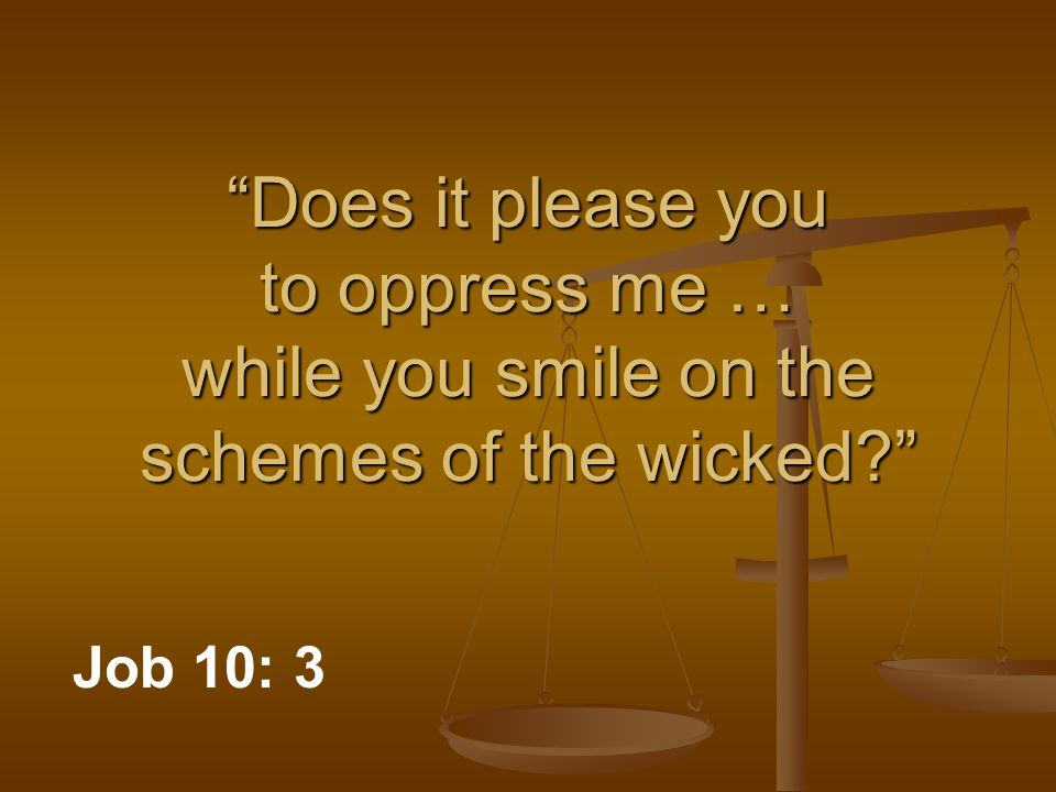Does it please you to oppress me … while you smile on the schemes of the wicked Job 10: 3