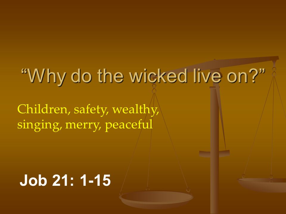 Why do the wicked live on? Job 21: 1-15 Children, safety, wealthy, singing, merry, peaceful