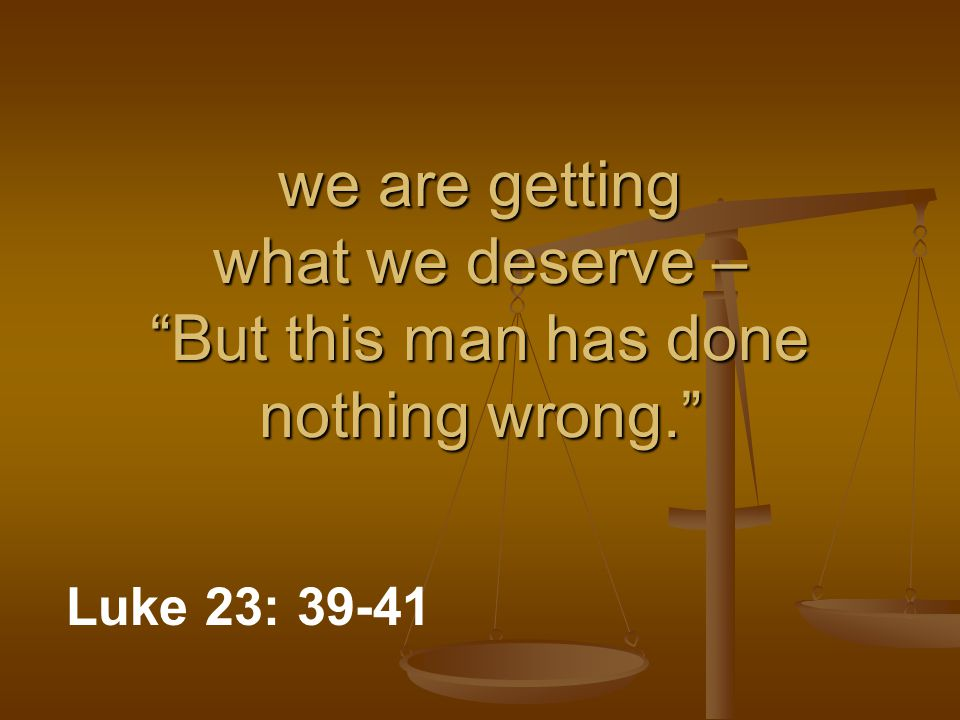 "we are getting what we deserve – ""But this man has done nothing wrong."" Luke 23: 39-41"