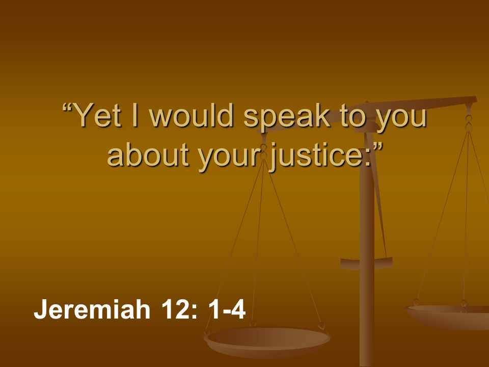 """Yet I would speak to you about your justice:"" Jeremiah 12: 1-4"