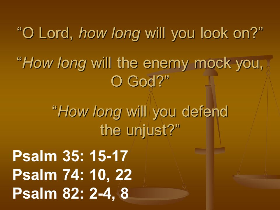 O Lord, how long will you look on? How long will the enemy mock you, O God? How long will you defend the unjust? Psalm 35: 15-17 Psalm 74: 10, 22 Psalm 82: 2-4, 8