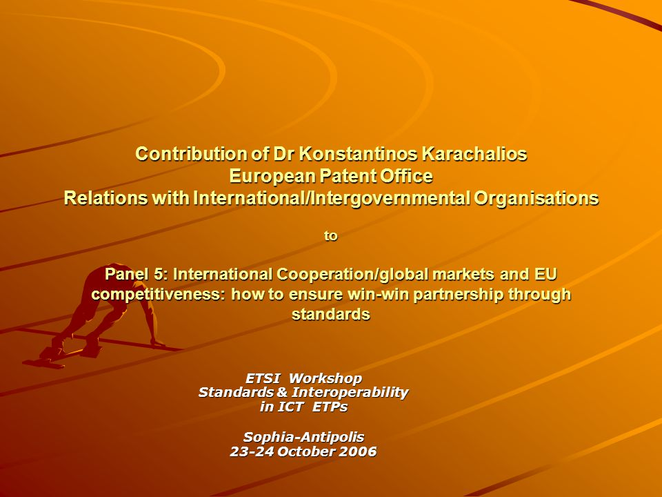 Contribution of Dr Konstantinos Karachalios European Patent Office Relations with International/Intergovernmental Organisations to Panel 5: International Cooperation/global markets and EU competitiveness: how to ensure win-win partnership through standards ETSI Workshop Standards & Interoperability in ICT ETPs Sophia-Antipolis 23-24 October 2006