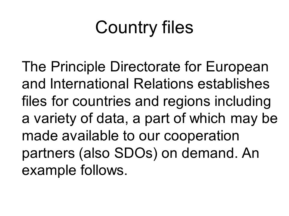 Country files The Principle Directorate for European and International Relations establishes files for countries and regions including a variety of data, a part of which may be made available to our cooperation partners (also SDOs) on demand.