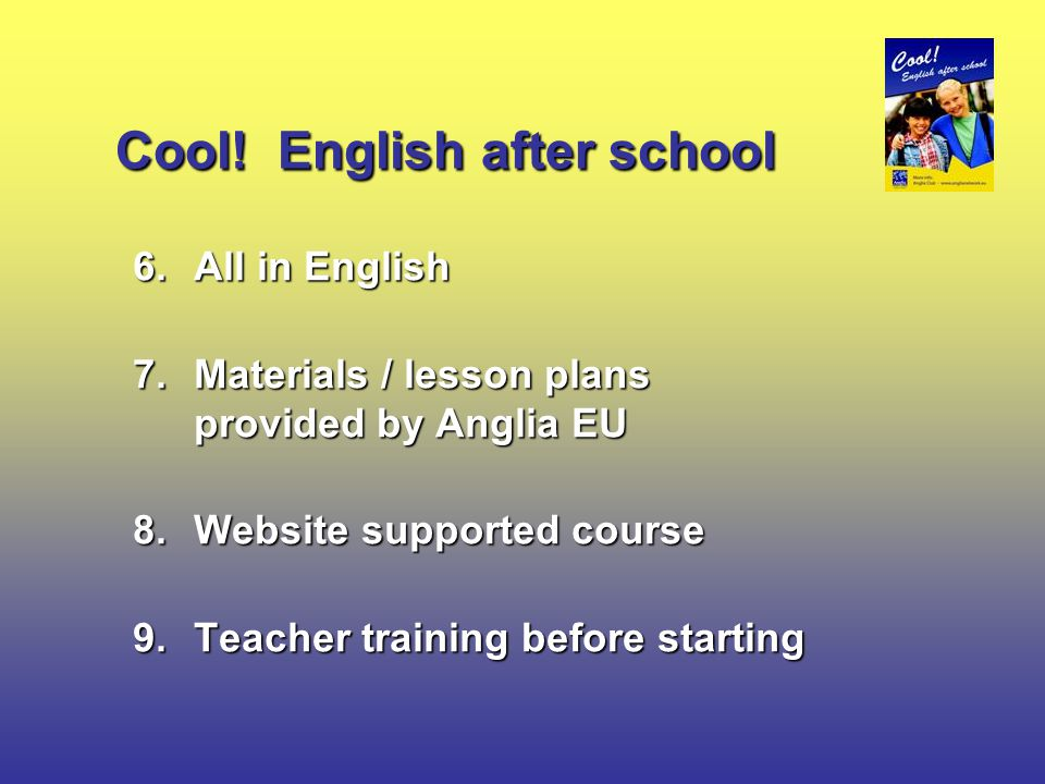 Cool! English after school 6.All in English 7.Materials / lesson plans provided by Anglia EU 8.Website supported course 9.Teacher training before star