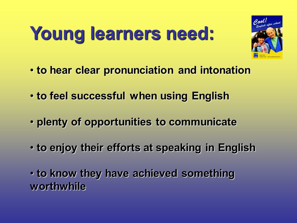 Young learners need: to hear clear pronunciation and intonation to hear clear pronunciation and intonation to feel successful when using English to feel successful when using English plenty of opportunities to communicate plenty of opportunities to communicate to enjoy their efforts at speaking in English to enjoy their efforts at speaking in English to know they have achieved something worthwhile to know they have achieved something worthwhile