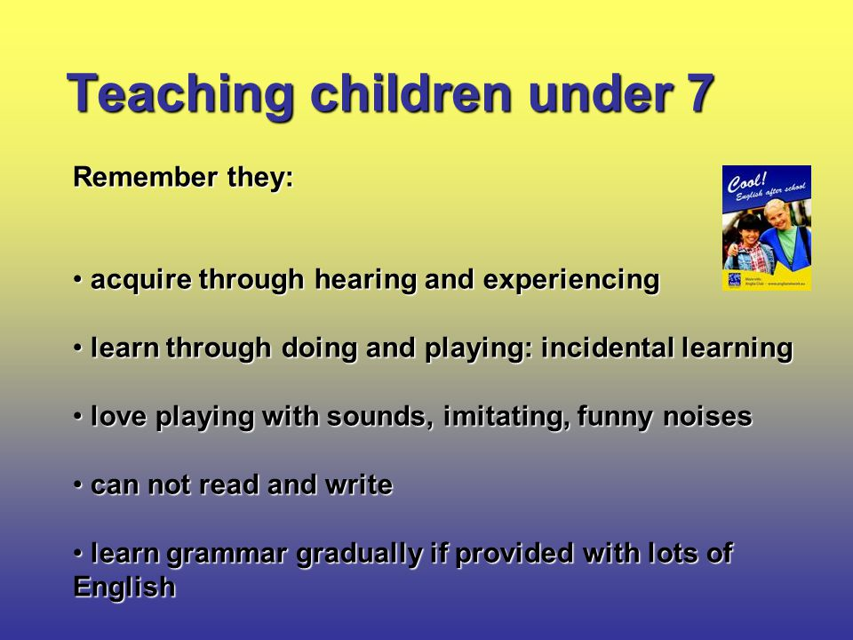 Teaching children under 7 Remember they: acquire through hearing and experiencing acquire through hearing and experiencing learn through doing and playing: incidental learning learn through doing and playing: incidental learning love playing with sounds, imitating, funny noises love playing with sounds, imitating, funny noises can not read and write can not read and write learn grammar gradually if provided with lots of English learn grammar gradually if provided with lots of English
