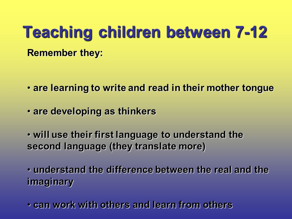 Teaching children between 7-12 Remember they: are learning to write and read in their mother tongue are learning to write and read in their mother tongue are developing as thinkers are developing as thinkers will use their first language to understand the second language (they translate more) will use their first language to understand the second language (they translate more) understand the difference between the real and the imaginary understand the difference between the real and the imaginary can work with others and learn from others can work with others and learn from others