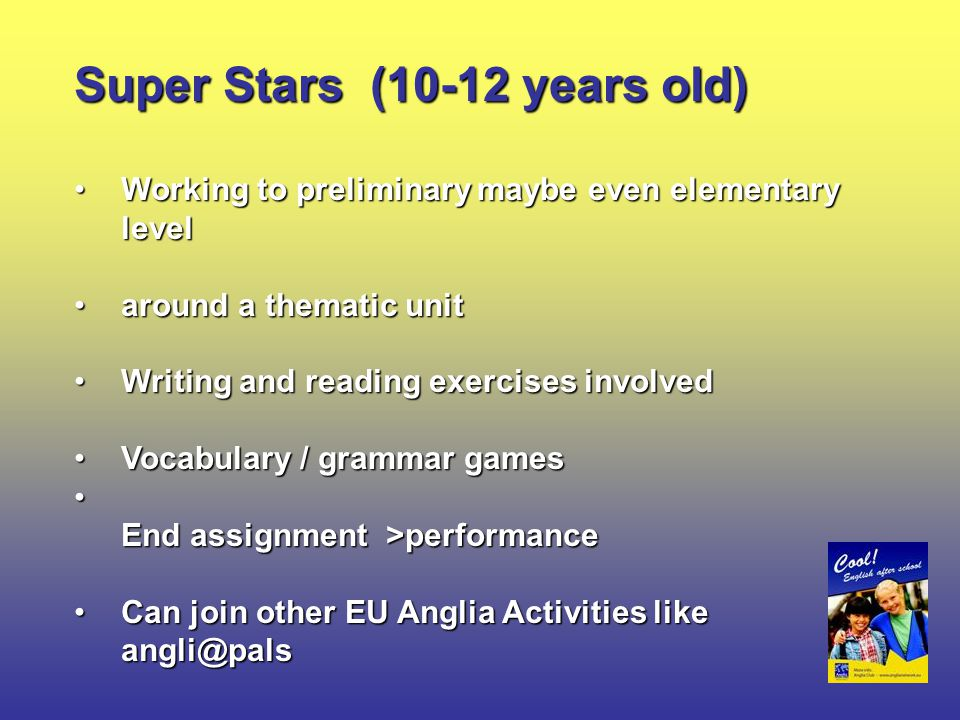 Super Stars (10-12 years old) Working to preliminary maybe even elementary levelWorking to preliminary maybe even elementary level around a thematic unitaround a thematic unit Writing and reading exercises involvedWriting and reading exercises involved Vocabulary / grammar gamesVocabulary / grammar games End assignment >performance End assignment >performance Can join other EU Anglia Activities like angli@palsCan join other EU Anglia Activities like angli@pals