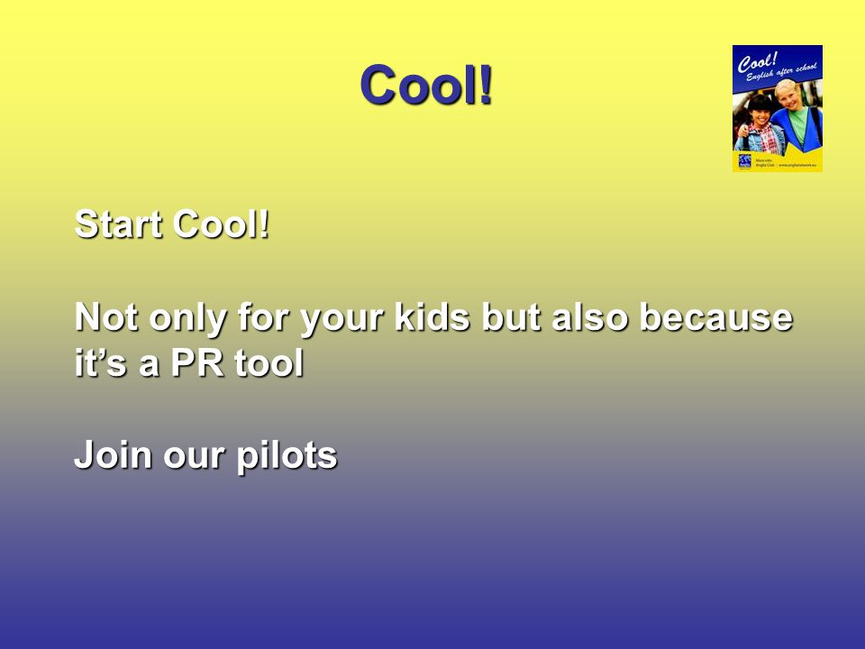 Cool! Start Cool! Not only for your kids but also because it's a PR tool Join our pilots