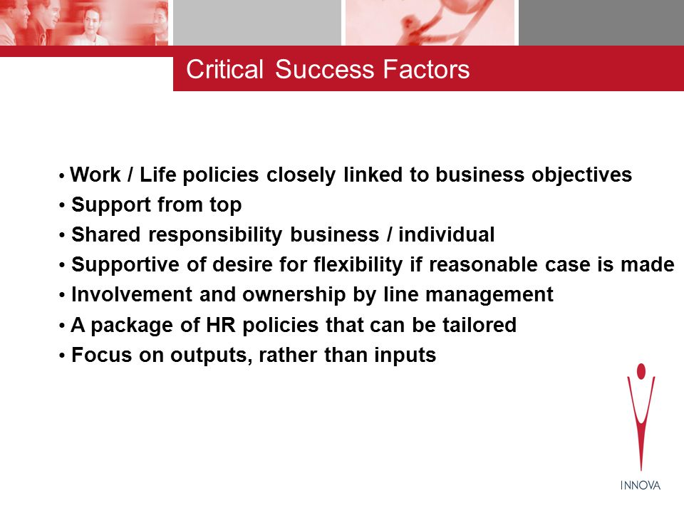 Work / Life policies closely linked to business objectives Support from top Shared responsibility business / individual Supportive of desire for flexibility if reasonable case is made Involvement and ownership by line management A package of HR policies that can be tailored Focus on outputs, rather than inputs Critical Success Factors