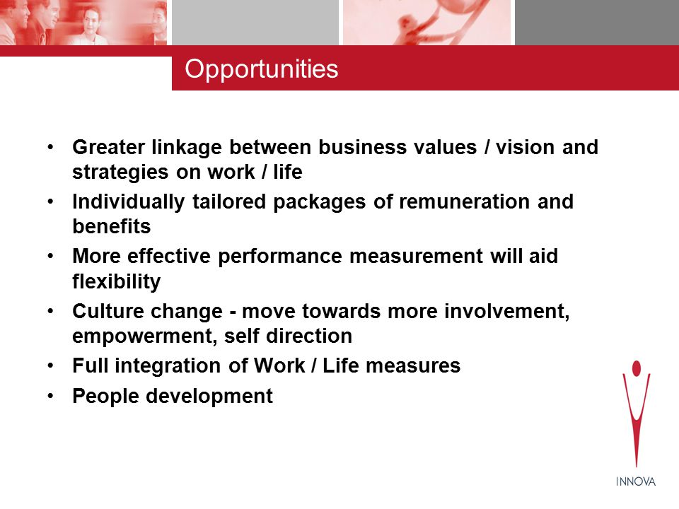 Opportunities Greater linkage between business values / vision and strategies on work / life Individually tailored packages of remuneration and benefits More effective performance measurement will aid flexibility Culture change - move towards more involvement, empowerment, self direction Full integration of Work / Life measures People development