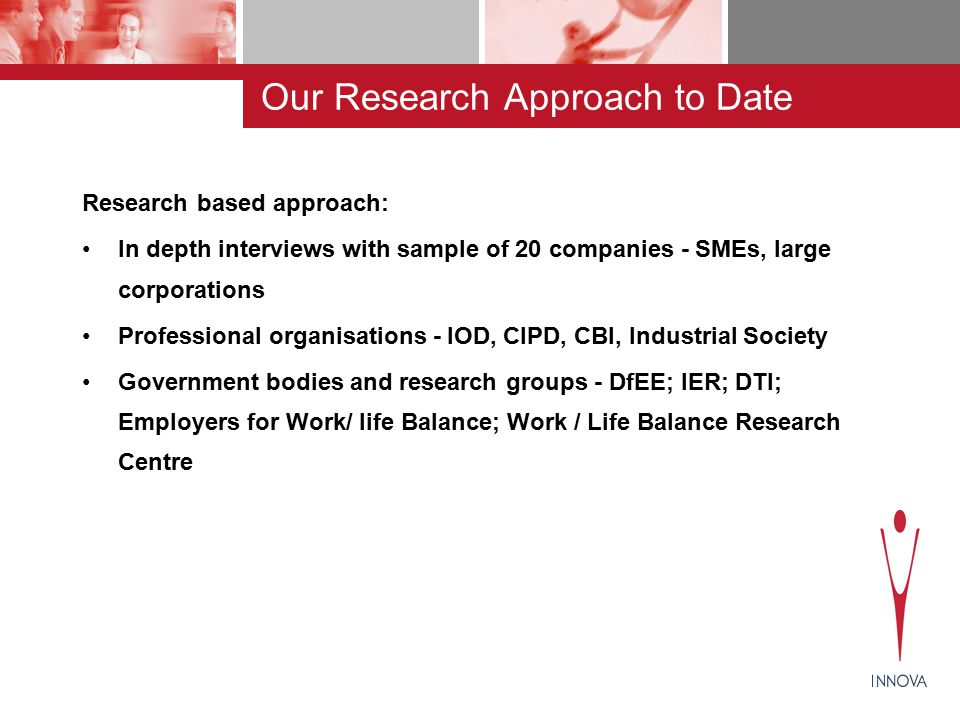 Our Research Approach to Date Research based approach: In depth interviews with sample of 20 companies - SMEs, large corporations Professional organisations - IOD, CIPD, CBI, Industrial Society Government bodies and research groups - DfEE; IER; DTI; Employers for Work/ life Balance; Work / Life Balance Research Centre