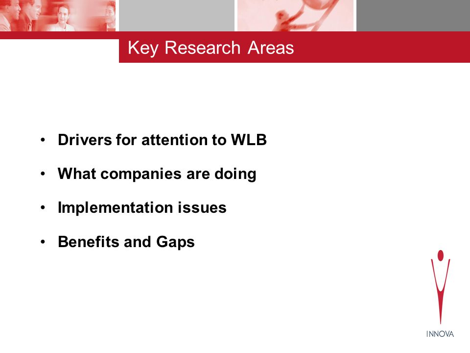 Key Research Areas Drivers for attention to WLB What companies are doing Implementation issues Benefits and Gaps