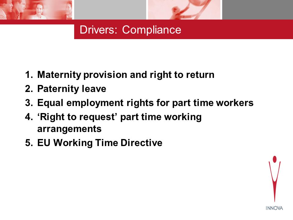 Drivers: Compliance 1.Maternity provision and right to return 2.Paternity leave 3.Equal employment rights for part time workers 4.'Right to request' part time working arrangements 5.EU Working Time Directive