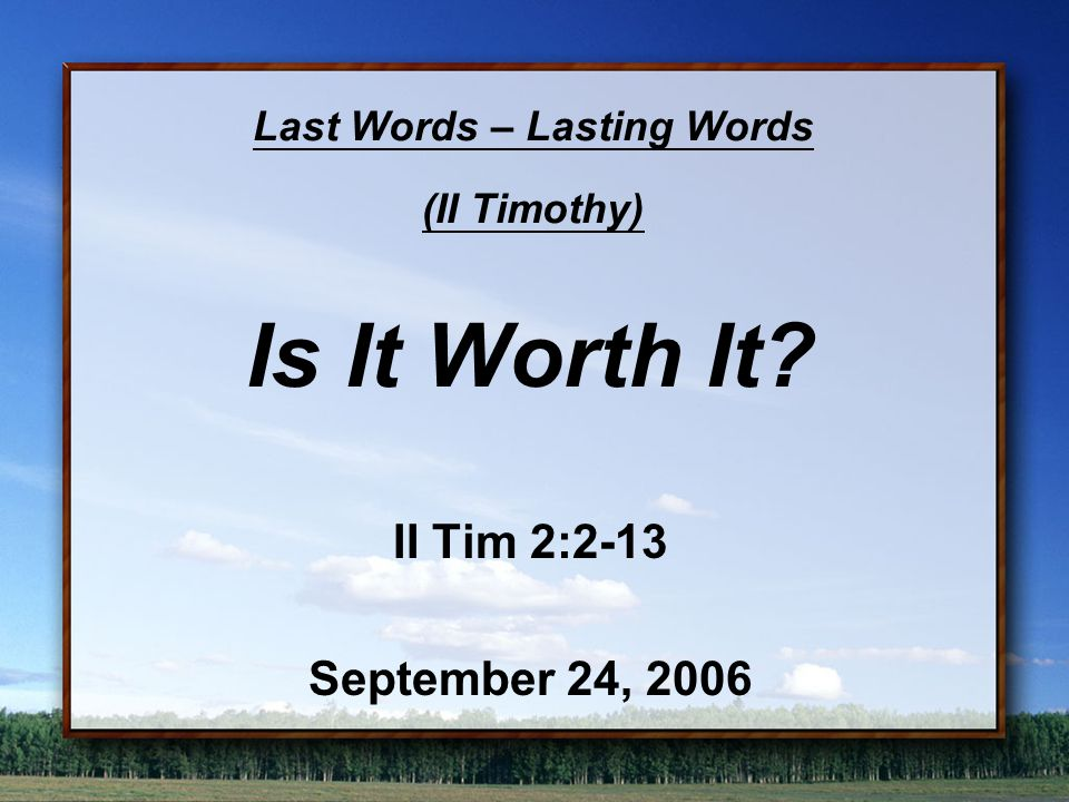 Last Words – Lasting Words (II Timothy) Is It Worth It? II Tim 2:2-13 September 24, 2006