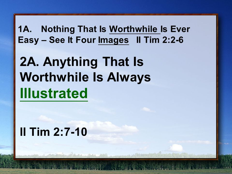 1A.Nothing That Is Worthwhile Is Ever Easy – See It Four Images II Tim 2:2-6 2A.Anything That Is Worthwhile Is Always Illustrated II Tim 2:7-10