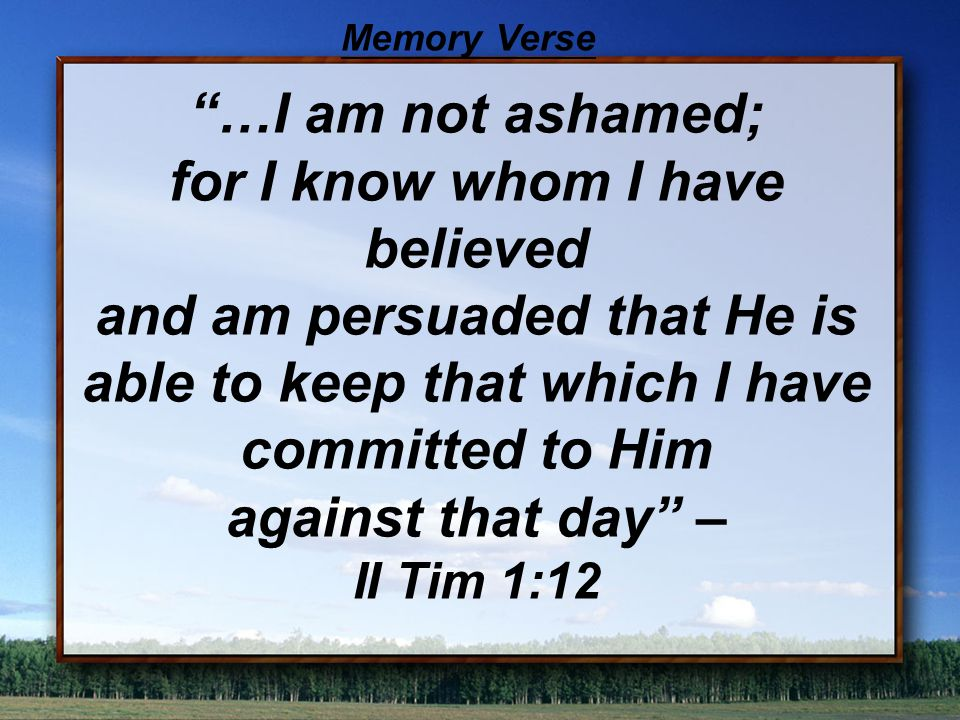 …I am not ashamed; for I know whom I have believed and am persuaded that He is able to keep that which I have committed to Him against that day – II Tim 1:12 Memory Verse