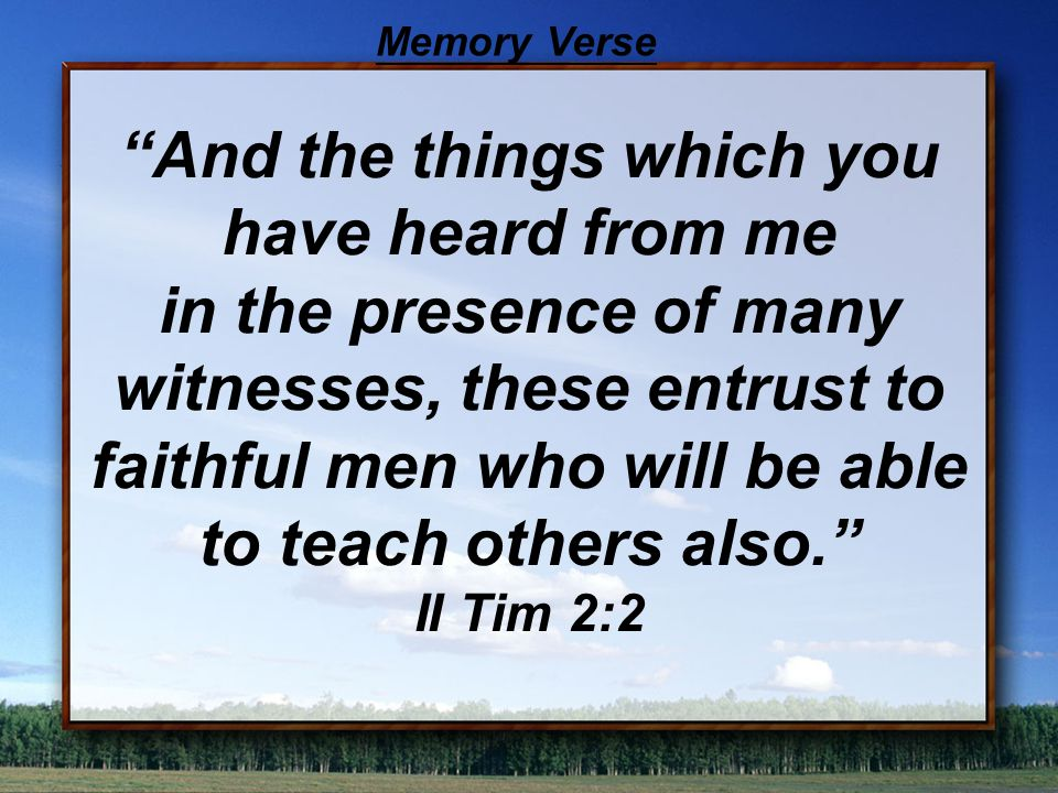 And the things which you have heard from me in the presence of many witnesses, these entrust to faithful men who will be able to teach others also. II Tim 2:2 Memory Verse