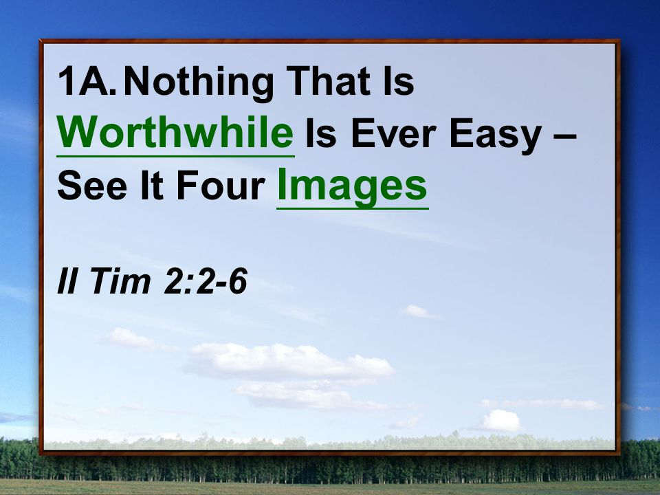 1A.Nothing That Is Worthwhile Is Ever Easy – See It Four Images II Tim 2:2-6