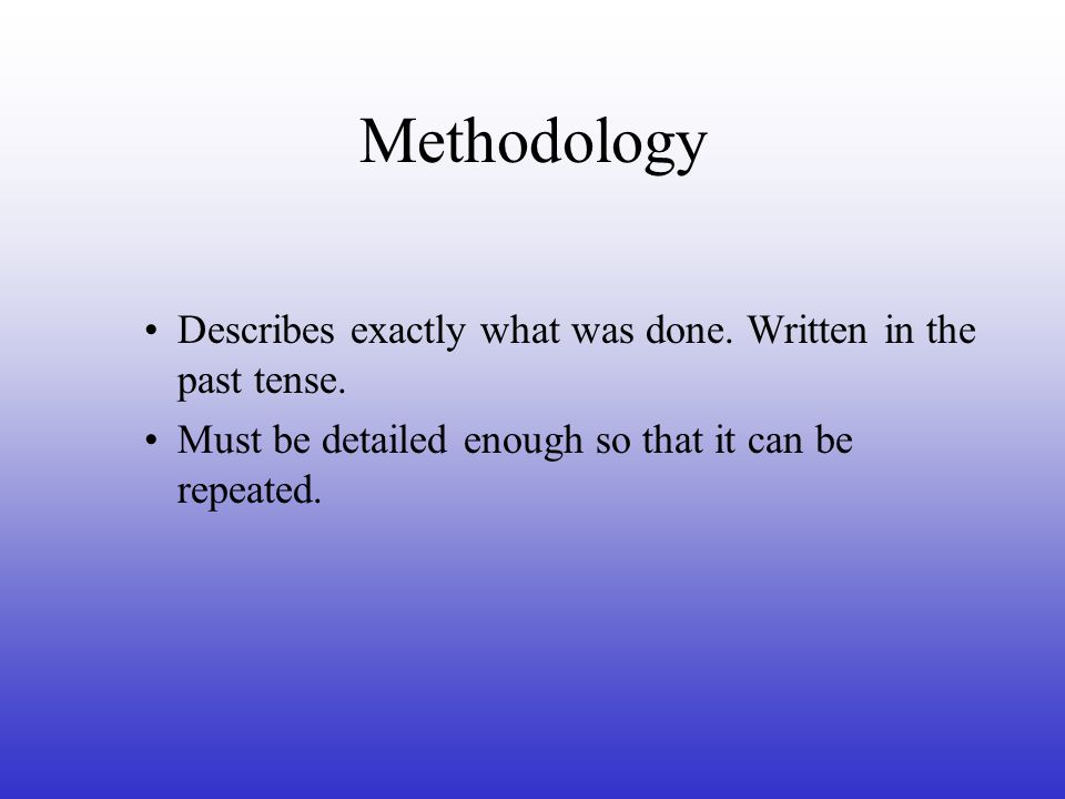 Methodology Describes exactly what was done. Written in the past tense.