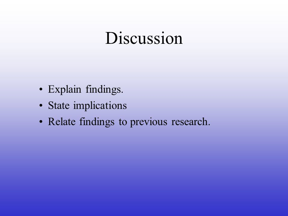 Discussion Explain findings. State implications Relate findings to previous research.