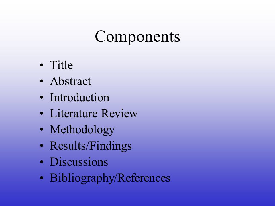Components Title Abstract Introduction Literature Review Methodology Results/Findings Discussions Bibliography/References