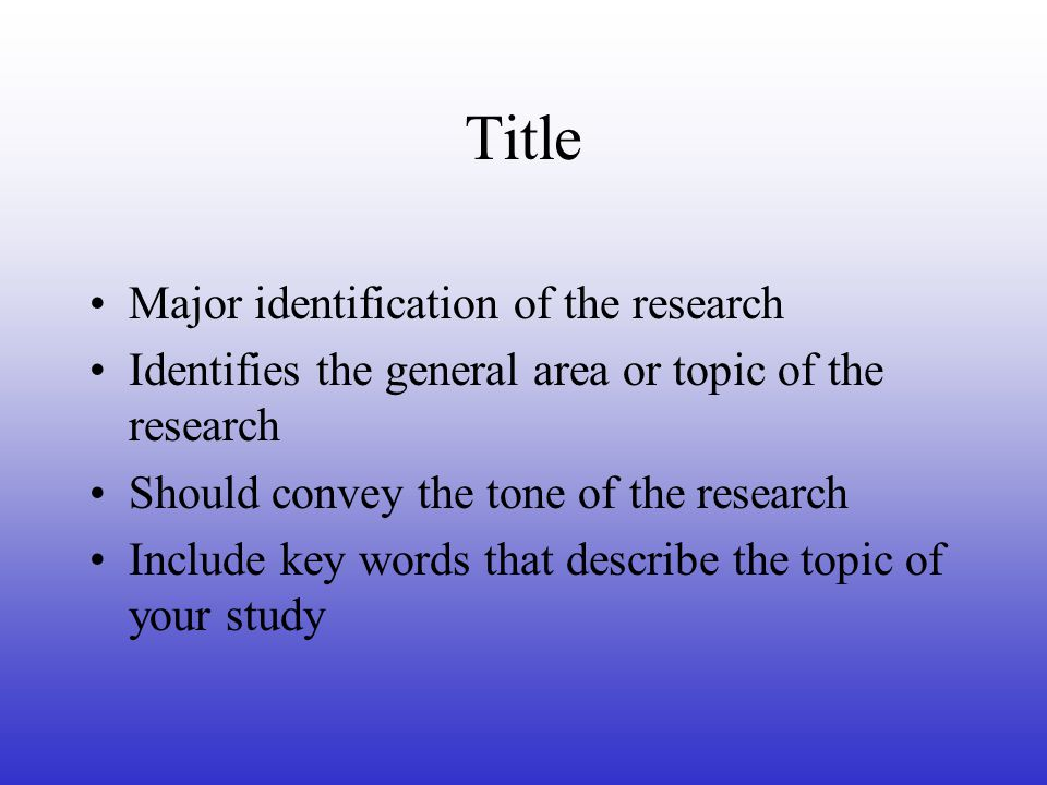 Title Major identification of the research Identifies the general area or topic of the research Should convey the tone of the research Include key words that describe the topic of your study