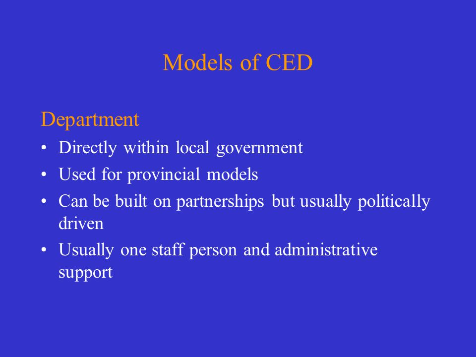 Models of CED Department Directly within local government Used for provincial models Can be built on partnerships but usually politically driven Usually one staff person and administrative support