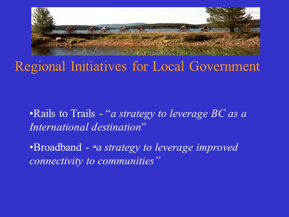 Regional Initiatives for Local Government Rails to Trails - a strategy to leverage BC as a International destination Broadband - a strategy to leverage improved connectivity to communities
