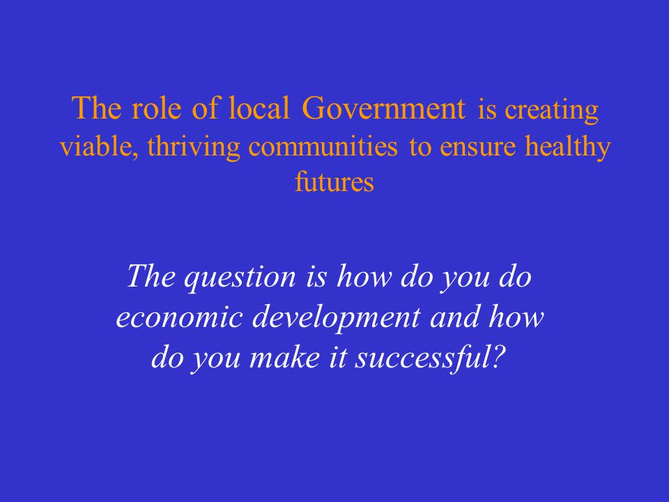 The role of local Government is creating viable, thriving communities to ensure healthy futures The question is how do you do economic development and how do you make it successful?