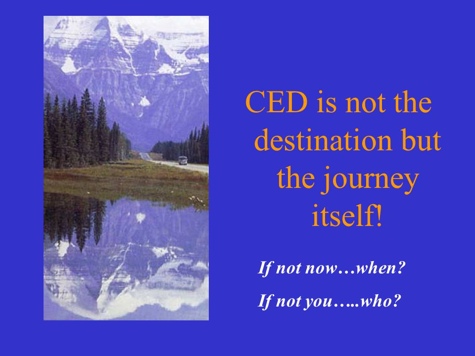 CED is not the destination but the journey itself! If not now…when If not you…..who