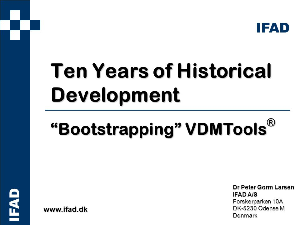 IFAD www.ifad.dk Dr Peter Gorm Larsen IFAD A/S Forskerparken 10A DK-5230 Odense M Denmark Ten Years of Historical Development Bootstrapping VDMTools ®