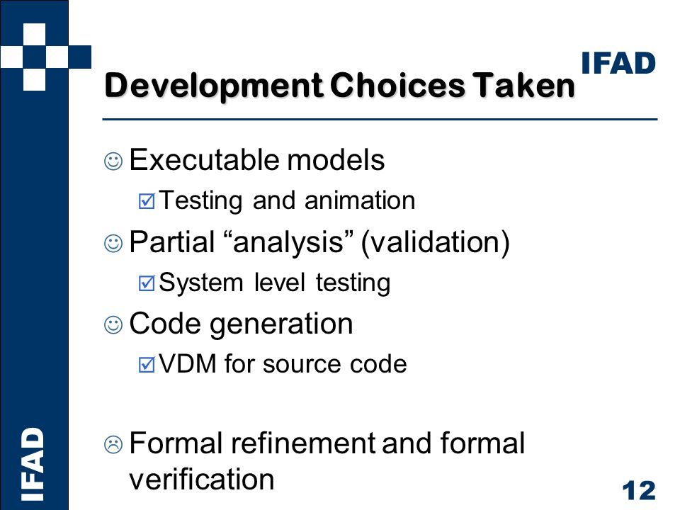 IFAD 12 Development Choices Taken Executable models þ Testing and animation Partial analysis (validation) þ System level testing Code generation þ VDM for source code  Formal refinement and formal verification