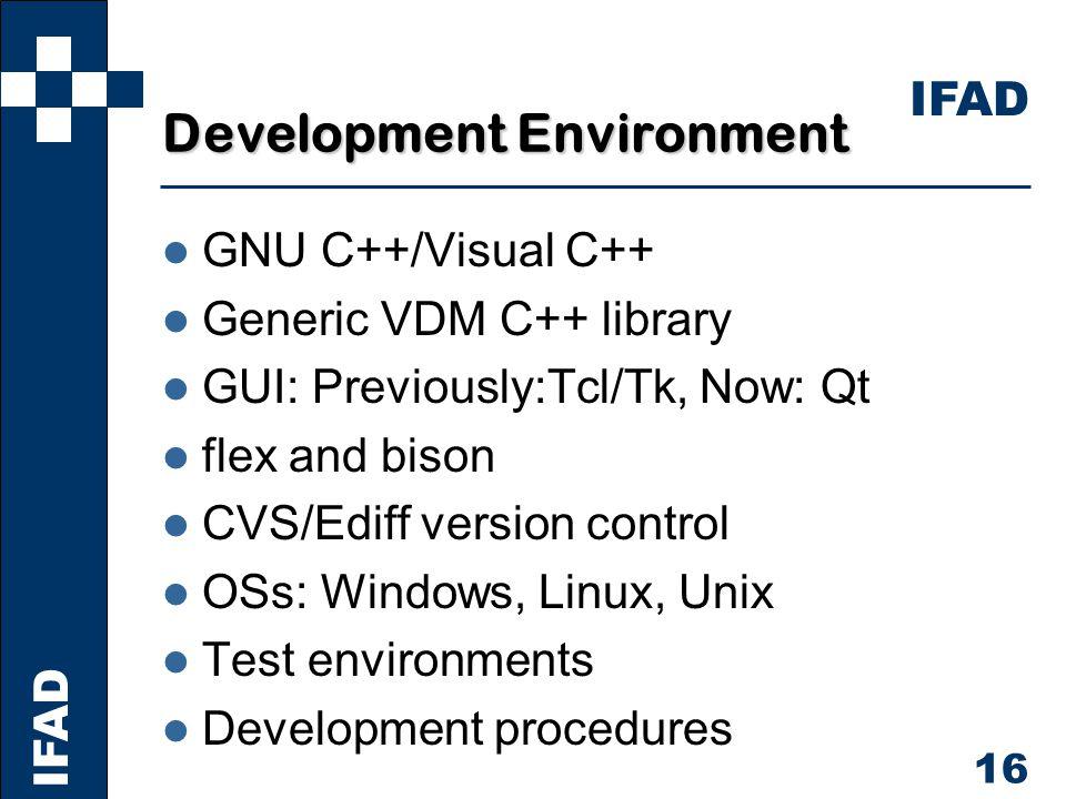IFAD 16 Development Environment l GNU C++/Visual C++ l Generic VDM C++ library l GUI: Previously:Tcl/Tk, Now: Qt l flex and bison l CVS/Ediff version control l OSs: Windows, Linux, Unix l Test environments l Development procedures
