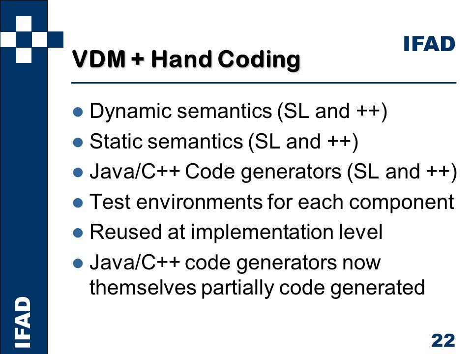 IFAD 22 VDM + Hand Coding l Dynamic semantics (SL and ++) l Static semantics (SL and ++) l Java/C++ Code generators (SL and ++) l Test environments for each component l Reused at implementation level l Java/C++ code generators now themselves partially code generated