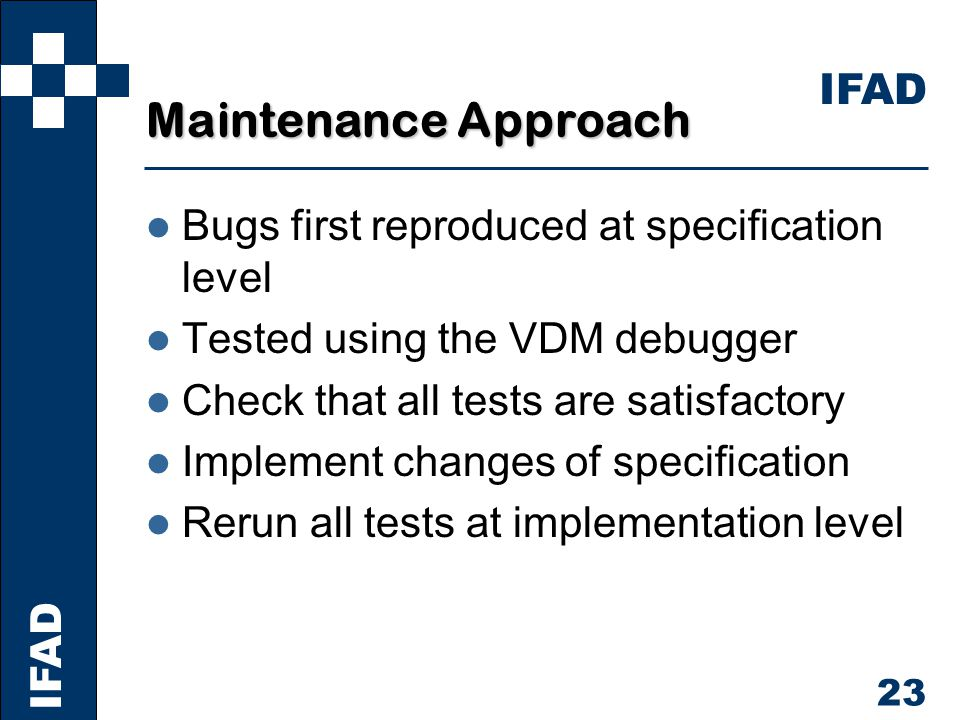 IFAD 23 Maintenance Approach l Bugs first reproduced at specification level l Tested using the VDM debugger l Check that all tests are satisfactory l Implement changes of specification l Rerun all tests at implementation level