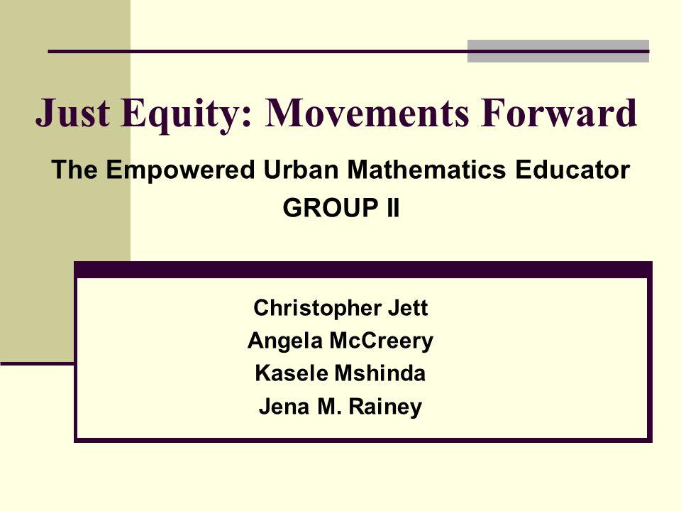 Just Equity: Movements Forward The Empowered Urban Mathematics Educator GROUP II Christopher Jett Angela McCreery Kasele Mshinda Jena M. Rainey