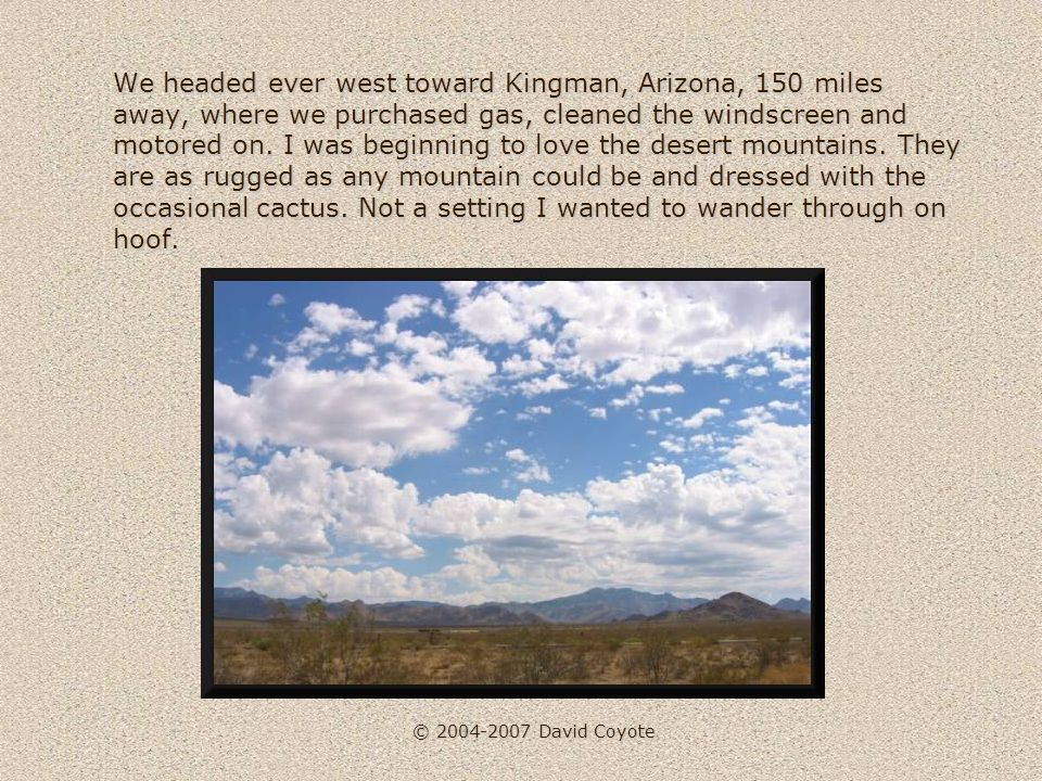 © 2004-2007 David Coyote We headed ever west toward Kingman, Arizona, 150 miles away, where we purchased gas, cleaned the windscreen and motored on.