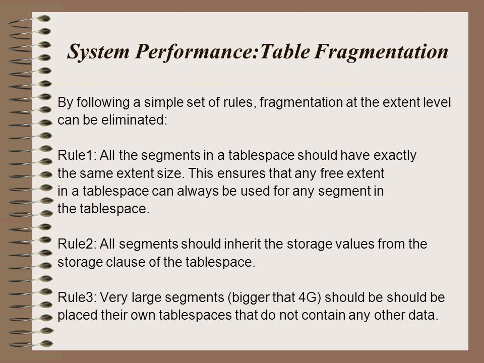 System Performance:Table Fragmentation By following a simple set of rules, fragmentation at the extent level can be eliminated: Rule1: All the segments in a tablespace should have exactly the same extent size.
