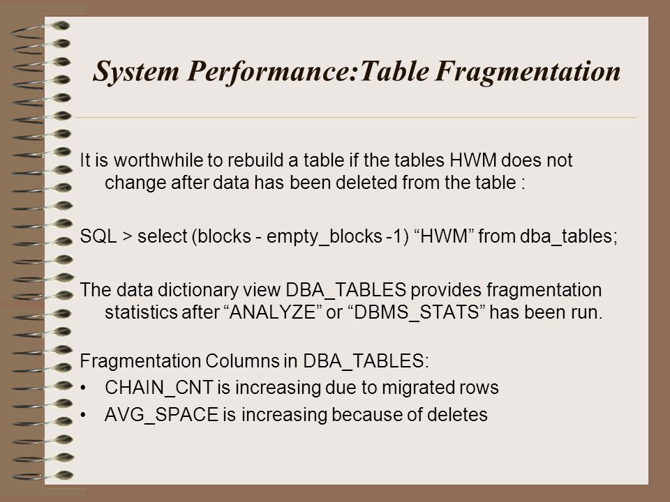 System Performance:Table Fragmentation It is worthwhile to rebuild a table if the tables HWM does not change after data has been deleted from the table : SQL > select (blocks - empty_blocks -1) HWM from dba_tables; The data dictionary view DBA_TABLES provides fragmentation statistics after ANALYZE or DBMS_STATS has been run.