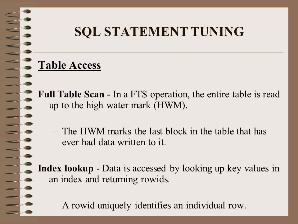 SQL STATEMENT TUNING Table Access Full Table Scan - In a FTS operation, the entire table is read up to the high water mark (HWM).